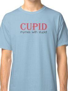 Cupid Rhymes with Stupid Classic T-Shirt