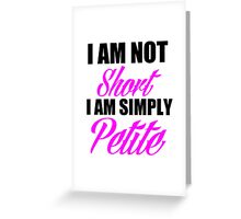 I AM NOT SHORT I AM SIMPLY PETITE Greeting Card
