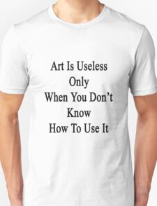 Art Is Useless Only When You Don't Know How To Use It  T-Shirt