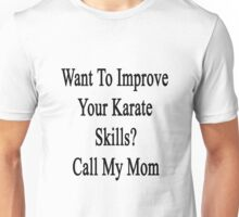 Want To Improve Your Karate Skills? Call My Mom  Unisex T-Shirt
