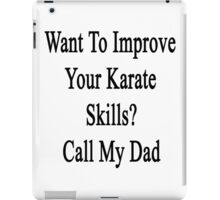 Want To Improve Your Karate Skills? Call My Dad  iPad Case/Skin