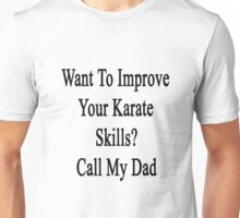 Want To Improve Your Karate Skills? Call My Dad  Unisex T-Shirt