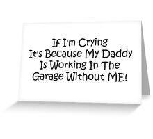 If Im Crying Its Because My Daddy Is Working In The Garage Without Me Greeting Card