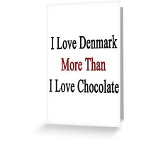 I Love Denmark More Than I Love Chocolate  Greeting Card