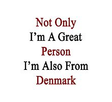 Not Only I'm A Great Person I'm Also From Denmark  Photographic Print