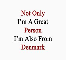 Not Only I'm A Great Person I'm Also From Denmark  Unisex T-Shirt