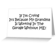 If Im Crying Its Because My Grandma Is Working In The Garage Without Me Greeting Card