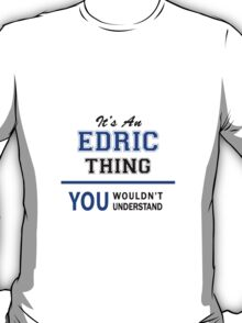 It's an EDRIC thing, you wouldn't understand !! T-Shirt