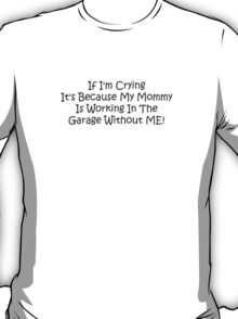 If Im Crying Its Because My Mommy Is Working In The Garage Without Me T-Shirt