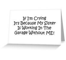 If Im Crying Its Because My Sister Is Working In The Garage Without Me Greeting Card