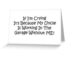 If Im Crying Its Because My Uncle Is Working In The Garage Without Me Greeting Card