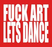 FUCK ART LETS DANCE