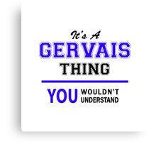 It's a GERVAIS thing, you wouldn't understand !! Canvas Print