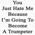You Just Hate Me Because I'm Going To Become A Trumpeter  by supernova23