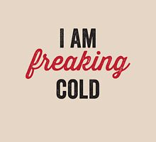 I am freaking cold Unisex T-Shirt