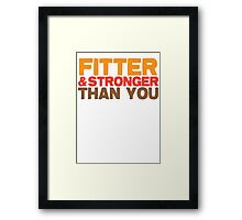 FITTER AND STRONGER THAN YOU Framed Print