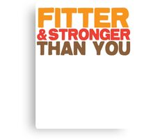 FITTER AND STRONGER THAN YOU Canvas Print