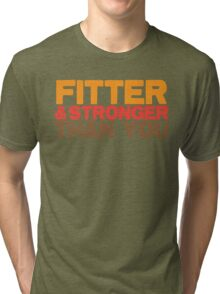 FITTER AND STRONGER THAN YOU Tri-blend T-Shirt