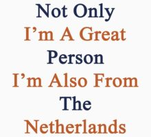 Not Only I'm A Great Person I'm Also From The Netherlands  by supernova23