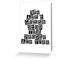 We Ain't Gonna Stop Till People Are Free Greeting Card