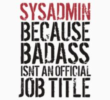 Awesome 'Sysadmin because Badass Isn't an Official Job Title' Tshirt, Accessories and Gifts by Albany Retro