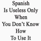 Spanish Is Useless Only When You Don't Know How To Use It  by supernova23