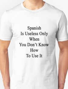 Spanish Is Useless Only When You Don't Know How To Use It  T-Shirt