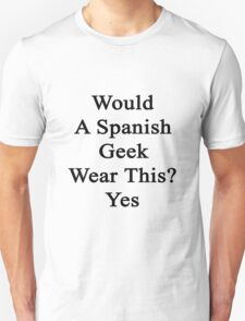 Would A Spanish Geek Wear This? Yes  T-Shirt