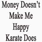 Money Doesn't Make Me Happy Karate Does  by supernova23