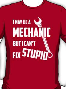 I May Be A Mechanic But I Can't Fix Stupid T-Shirt