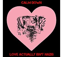 Calm Down - Love Actually Isn't Nazis Photographic Print