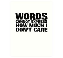 Words cannot express how much I don't care Art Print