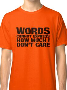 Words cannot express how much I don't care Classic T-Shirt