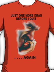 Just One More Drag Before I Give Up. . . . Again T-Shirt