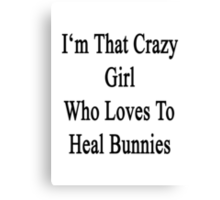 I'm That Crazy Girl Who Loves To Heal Bunnies  Canvas Print