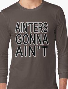 Ain'ters Gonna Ain't Long Sleeve T-Shirt