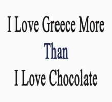 I Love Greece More Than I Love Chocolate  by supernova23