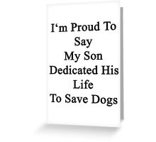 I'm Proud To Say My Son Dedicated His Life To Save Dogs  Greeting Card