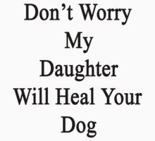 Don't Worry My Daughter Will Heal Your Dog  by supernova23