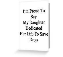 I'm Proud To Say My Daughter Dedicated Her Life To Save Dogs  Greeting Card
