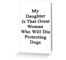 My Daughter Is That Great Woman Who Will Die Protecting Dogs  Greeting Card