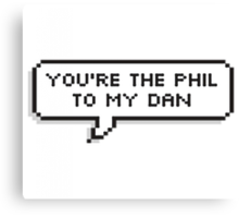 Your the Phil to my Dan Canvas Print