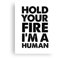 Hold your fire I'm a human Canvas Print