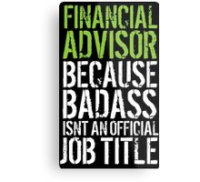 Humorous 'Financial Advisor because Badass Isn't an Official Job Title' Tshirt, Accessories and Gifts Metal Print