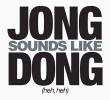 Jong sounds like Dong, heh, heh by Call-me-dickie