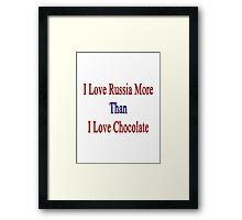 I Love Russia More Than I Love Chocolate  Framed Print