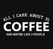 All I Care About is Coffee and May Be Like 3 People - Tshirts and Hoodies by Awesome Arts