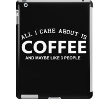 All I Care About is Coffee and May Be Like 3 People - Tshirts and Hoodies iPad Case/Skin