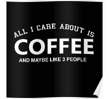 All I Care About is Coffee and May Be Like 3 People - Tshirts and Hoodies Poster