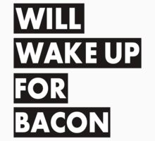 Will Wake Up For Bacon by musthaveitsfun